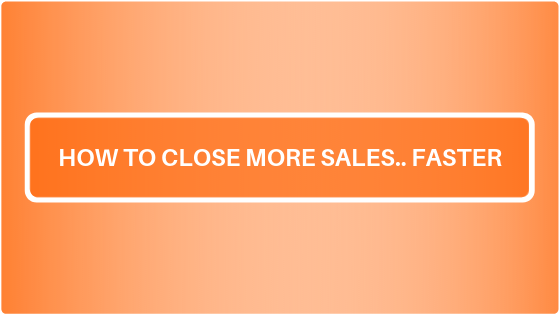 How to Close More Sales.. FASTER